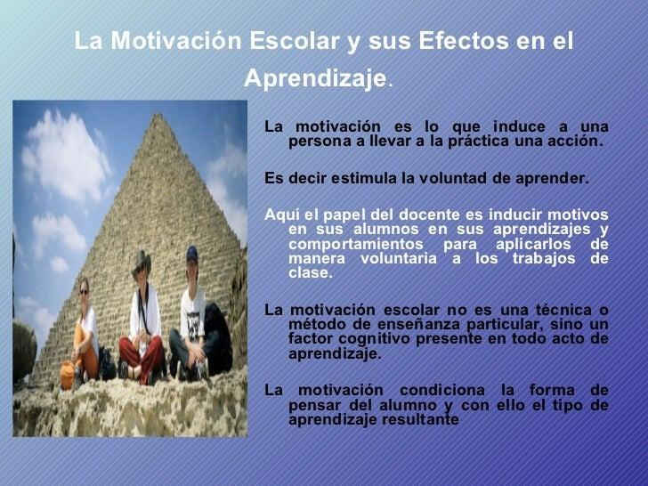 La Motivación Escolar y sus Efectos en el Aprendizaje .   <ul><li>La motivación es lo que induce a una persona a llevar a ...