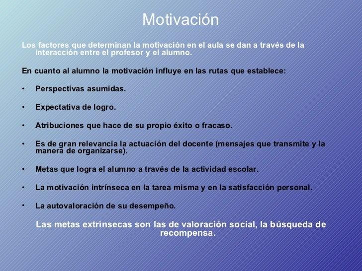 Motivación <ul><li>Los factores que determinan la motivación en el aula se dan a través de la interacción entre el profeso...