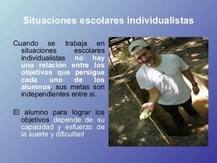Situaciones escolares individualistas <ul><li>Cuando se trabaja en situaciones escolares individualistas  no hay una relac...