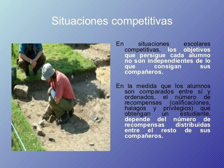 Situaciones competitivas <ul><li>En situaciones escolares competitivas,  los objetivos que persigue cada alumno no son ind...