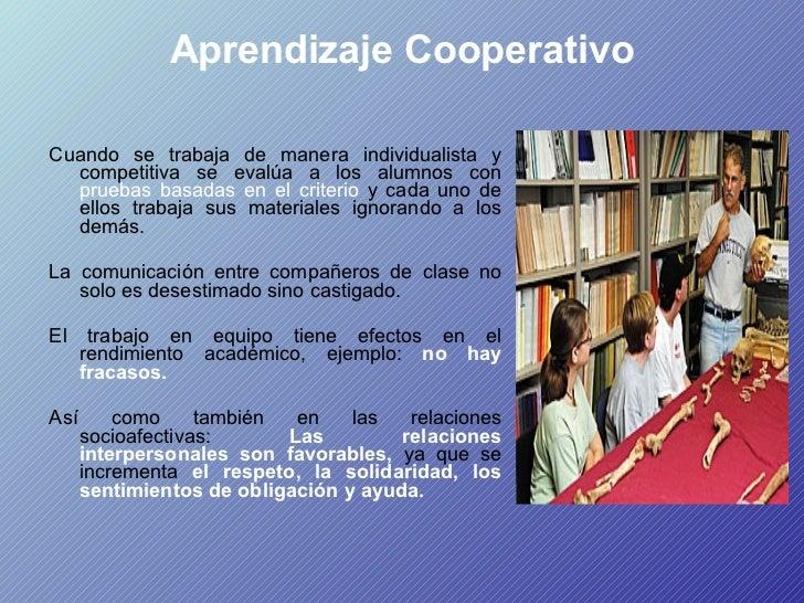 Aprendizaje Cooperativo <ul><li>Cuando se trabaja de manera individualista y competitiva se evalúa a los alumnos con  prue...