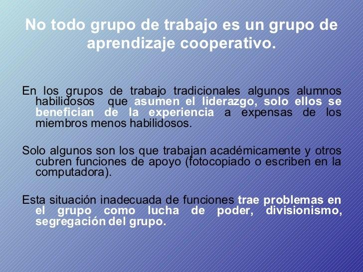 No todo grupo de trabajo es un grupo de aprendizaje cooperativo. <ul><li>En los grupos de trabajo tradicionales algunos al...
