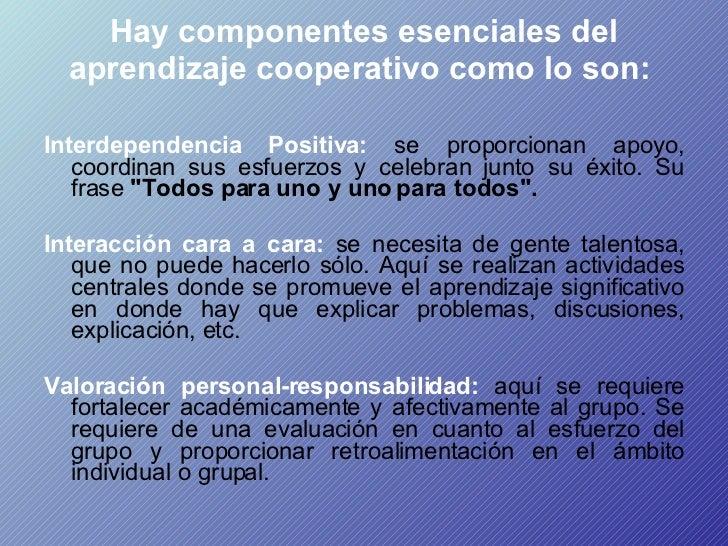 Hay componentes esenciales del aprendizaje cooperativo como lo son:  <ul><li>Interdependencia Positiva:  se proporcionan a...