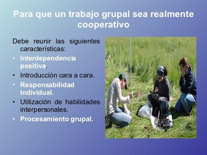 Para que un trabajo grupal sea realmente cooperativo <ul><li>Debe reunir las siguientes características:  </li></ul><ul><l...