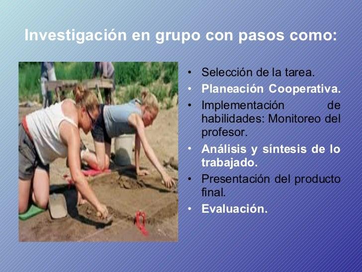 Investigación en grupo con pasos como:   <ul><li>Selección de la tarea.  </li></ul><ul><li>Planeación Cooperativa.  </li><...