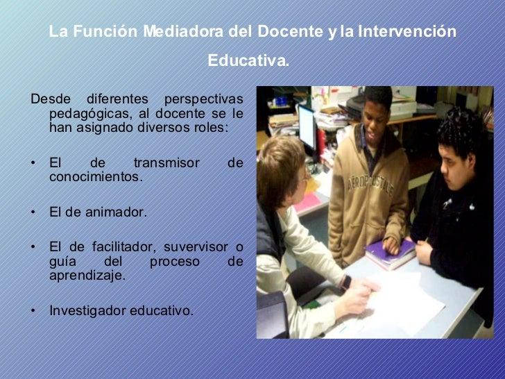 La Función Mediadora del Docente y la Intervención Educativa.   <ul><li>Desde diferentes perspectivas pedagógicas, al doce...
