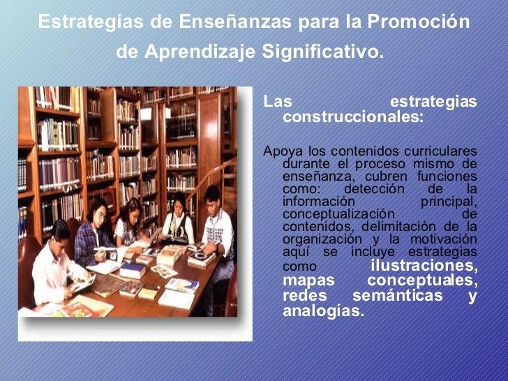 Estrategias de Enseñanzas para la Promoción de Aprendizaje Significativo.   <ul><li>Las estrategias construccionales:   </...