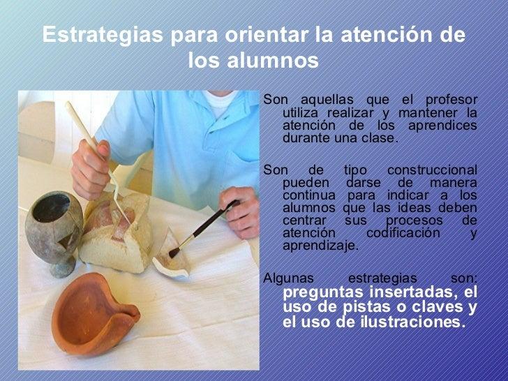 Estrategias para orientar la atención de los alumnos <ul><li>Son aquellas que el profesor utiliza realizar y mantener la a...
