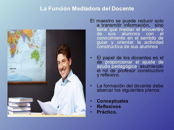 La Función Mediadora del Docente <ul><li>El maestro se puede reducir solo a transmitir información,  sino  tiene que media...