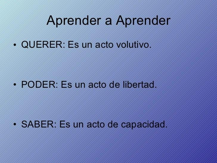 Aprender a Aprender <ul><li>QUERER: Es un acto volutivo. </li></ul><ul><li>PODER: Es un acto de libertad. </li></ul><ul><l...