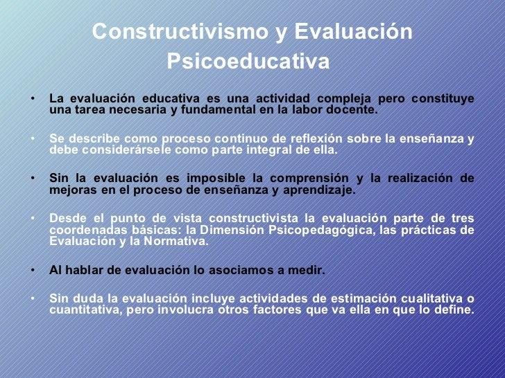 Constructivismo y Evaluación Psicoeducativa   <ul><li>La evaluación educativa es una actividad compleja pero constituye un...