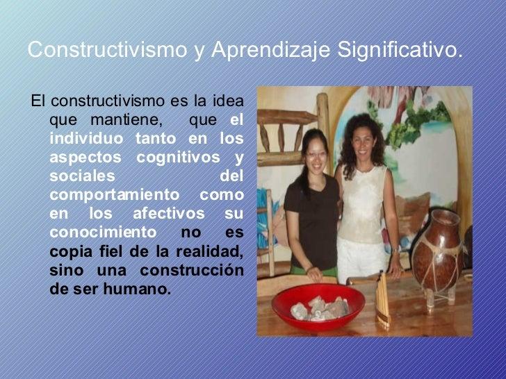 Constructivismo y Aprendizaje Significativo.   <ul><li>El constructivismo es la idea que mantiene,  que  el individuo tant...