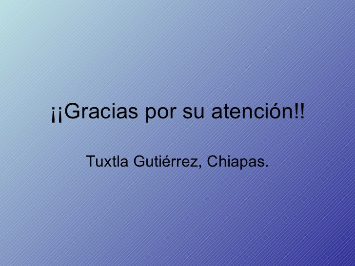 ¡¡Gracias por su atención!! Tuxtla Gutiérrez, Chiapas.