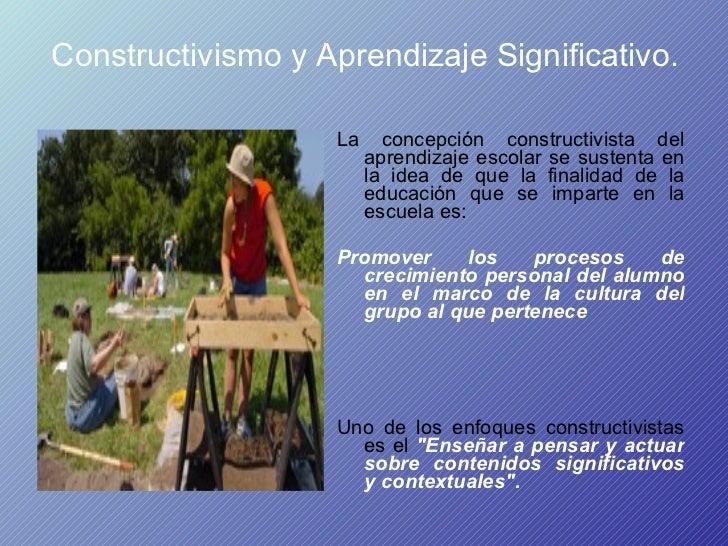 Constructivismo y Aprendizaje Significativo. <ul><li>La concepción constructivista del aprendizaje escolar se sustenta en ...