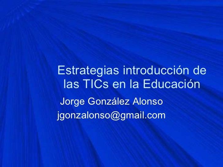 Estrategias introducción de las TICs en la Educación Jorge González Alonso [email_address]