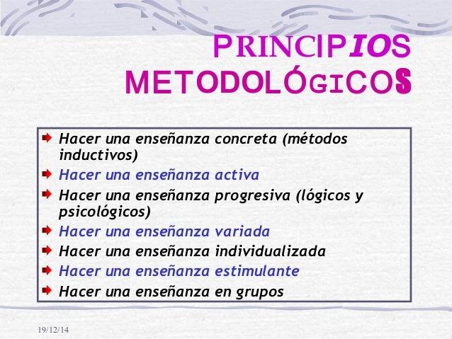 19/12/14 PRINCIPIOS METODOLÓGICOS Hacer una enseñanza concreta (métodos inductivos) Hacer una enseñanza activa Hacer una e...