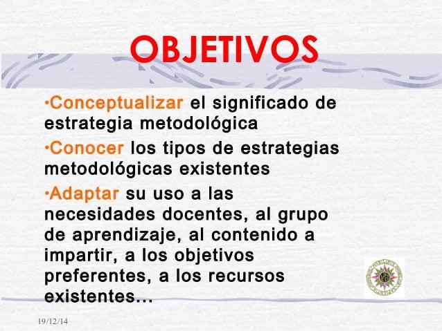 19/12/14 OBJETIVOS •Conceptualizar el significado de estrategia metodológica •Conocer los tipos de estrategias metodológic...