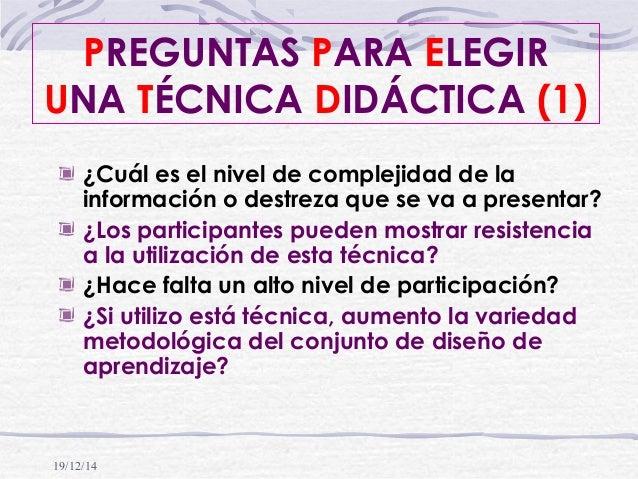19/12/14 PREGUNTAS PARA ELEGIR UNA TÉCNICA DIDÁCTICA (1) ¿Cuál es el nivel de complejidad de la información o destreza que...