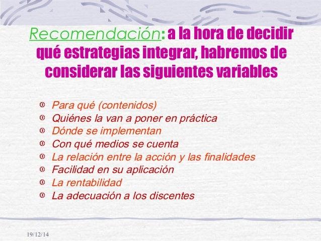 19/12/14 Recomendación: a la hora de decidir qué estrategias integrar, habremos de considerar las siguientes variables Par...