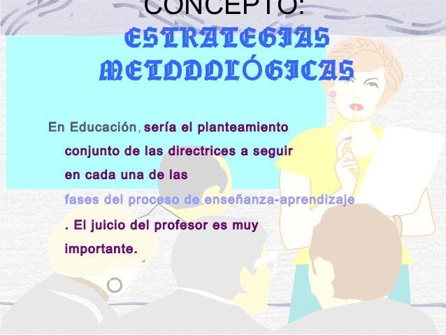 19/12/14 CONCEPTO: ESTRATEGIAS METODOL GICASÓ En Educación, sería el planteamiento conjunto de las directrices a seguir en...