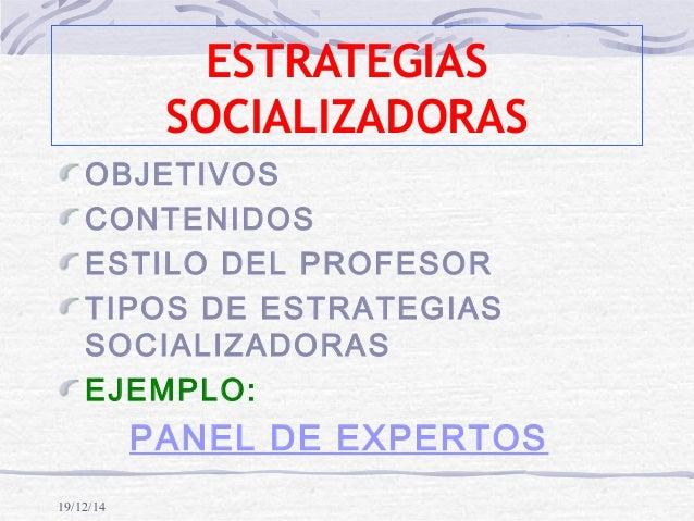 19/12/14 ESTRATEGIAS SOCIALIZADORAS OBJETIVOS CONTENIDOS ESTILO DEL PROFESOR TIPOS DE ESTRATEGIAS SOCIALIZADORAS EJEMPLO: ...