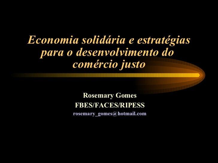 Economia solidária e estratégias para o desenvolvimento do  comércio justo Rosemary Gomes FBES/FACES/RIPESS [email_address]