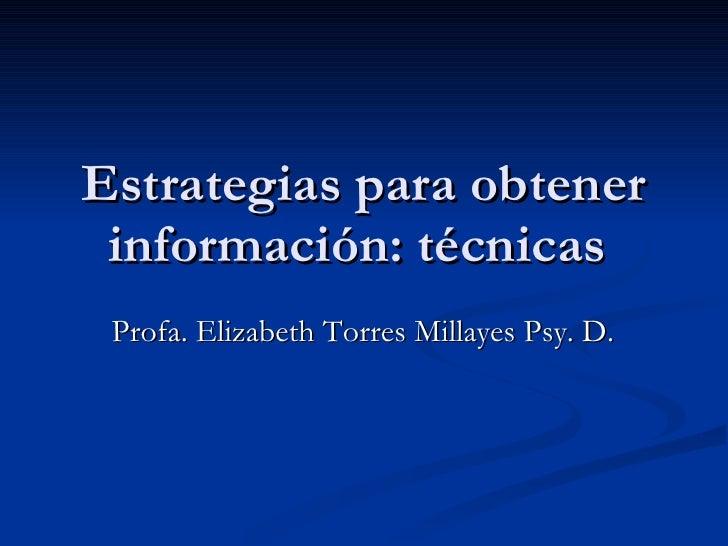 Estrategias para obtener información: técnicas  Profa. Elizabeth Torres Millayes Psy. D.
