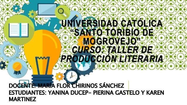 "UNIVERSIDAD CATÓLICA ""SANTO TORIBIO DE MOGROVEJO"" CURSO: TALLER DE PRODUCCIÓN LITERARIA DOCENTE: MARÍA FLOR CHIRINOS SÁNCH..."