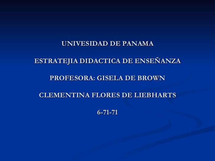 UNIVESIDAD DE PANAMA  ESTRATEJIA DIDACTICA DE ENSEÑANZA  PROFESORA: GISELA DE BROWN CLEMENTINA FLORES DE LIEBHARTS 6-71-71