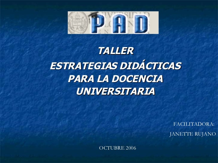 TALLER ESTRATEGIAS DIDÁCTICAS PARA LA DOCENCIA UNIVERSITARIA FACILITADORA:  JANETTE RUJANO OCTUBRE 2006