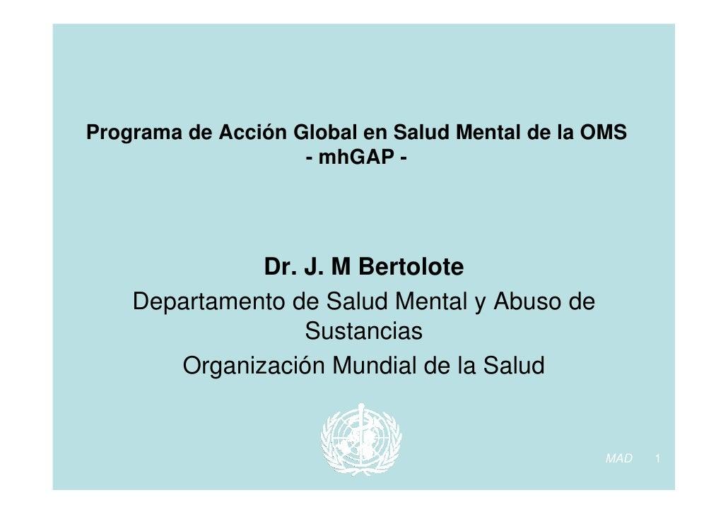 Programa de Acción Global en Salud Mental de la OMS                     - mhGAP -                   Dr. J. M Bertolote    ...