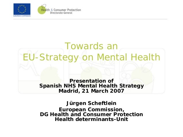 Towards anEU-Strategy on Mental HealthPresentation ofSpanish NHS Mental Health StrategyMadrid, 21 March 2007Jürgen Scheftl...