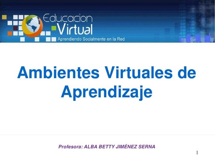 Ambientes Virtuales de Aprendizaje<br />1<br />Profesora: ALBA BETTY JIMÉNEZ SERNA<br />