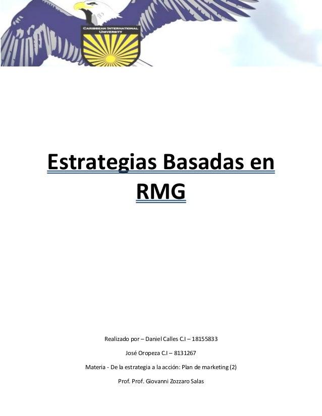 Estrategias Basadas en RMG Realizado por – Daniel Calles C.I – 18155833 José Oropeza C.I – 8131267 Materia - De la estrate...