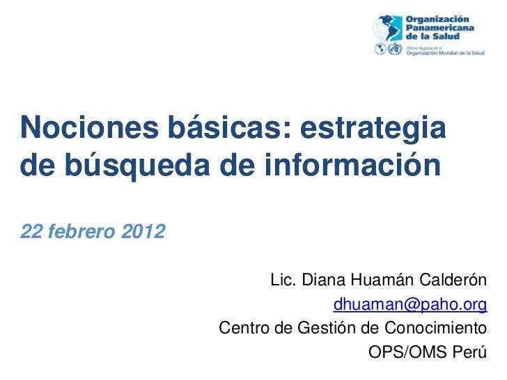 Nociones básicas: estrategiade búsqueda de información22 febrero 2012                        Lic. Diana Huamán Calderón   ...