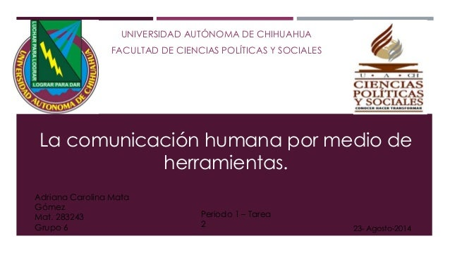 UNIVERSIDAD AUTÓNOMA DE CHIHUAHUA FACULTAD DE CIENCIAS POLÍTICAS Y SOCIALES La comunicación humana por medio de herramient...