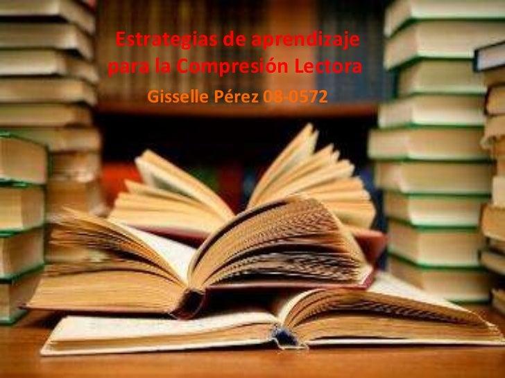 Estrategias de aprendizaje para la Compresión Lectora  Gisselle Pérez 08-0572