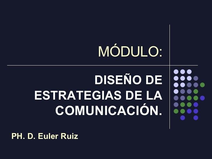 MÓDULO: DISEÑO DE ESTRATEGIAS DE LA  COMUNICACIÓN. PH. D. Euler Ruiz