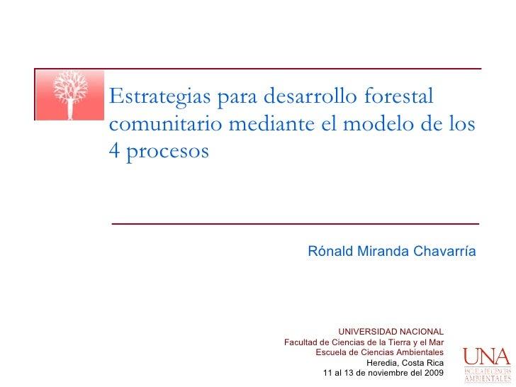 Estrategias para desarrollo forestal comunitario mediante el modelo de los 4 procesos Rónald Miranda Chavarría UNIVERSIDAD...
