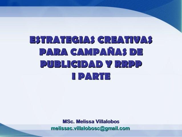 ESTRATEGIAS CREATIVAS  PARA CAMPAÑAS DE  PUBLICIDAD Y RRPP       I PARTE        MSc. Melissa Villalobos   melissac.villalo...
