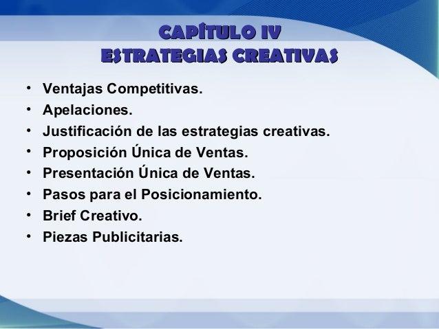 CAPÍTULO IV            ESTRATEGIAS CREATIVAS•   Ventajas Competitivas.•   Apelaciones.•   Justificación de las estrategias...