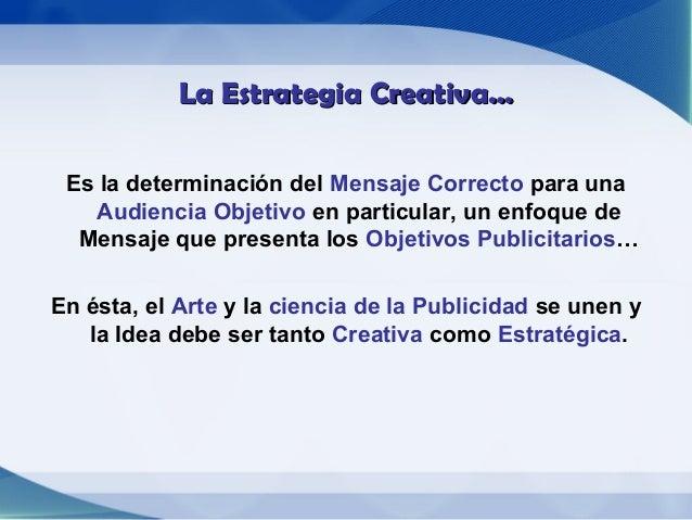 La Estrategia Creativa… Es la determinación del Mensaje Correcto para una   Audiencia Objetivo en particular, un enfoque d...