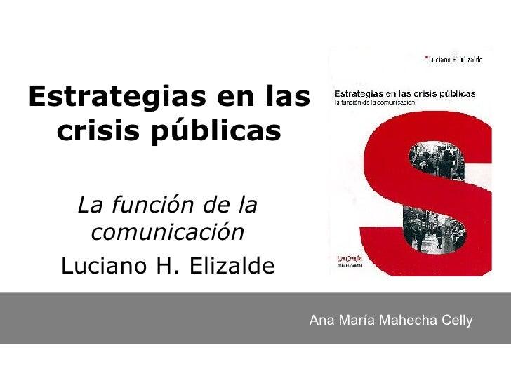 Estrategias en las crisis públicas La función de la comunicación Luciano H. Elizalde Ana María Mahecha Celly