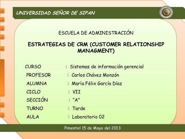 UNIVERSIDAD SEÑOR DE SIPANPimentel 15 de Mayo del 2013ESCUELA DE ADMINISTRACIÓNESTRATEGIAS DE CRM (CUSTOMER RELATIONSHIPMA...