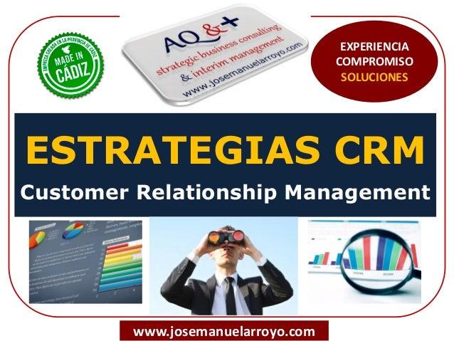 ESTRATEGIAS CRM Customer Relationship Management www.josemanuelarroyo.com EXPERIENCIA COMPROMISO SOLUCIONES