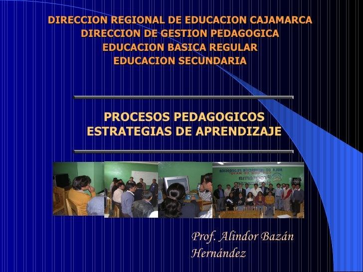 PROCESOS PEDAGOGICOS ESTRATEGIAS DE APRENDIZAJE Prof. Alindor Bazán Hernández DIRECCION REGIONAL DE EDUCACION CAJAMARCA DI...