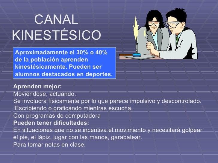 CANAL KINESTÉSICO Aproximadamente el 30% o 40% de la población aprenden kinestésicamente. Pueden ser alumnos destacados en...