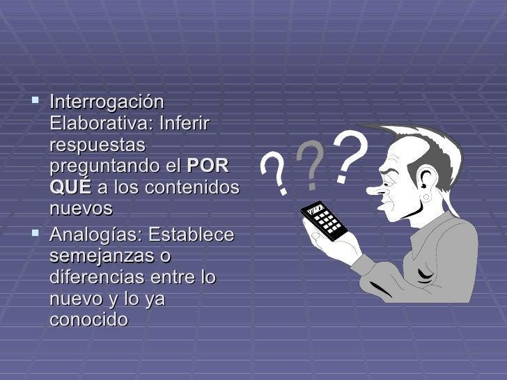 <ul><li>Interrogación Elaborativa: Inferir respuestas preguntando el  POR QUÉ  a los contenidos nuevos </li></ul><ul><li>A...