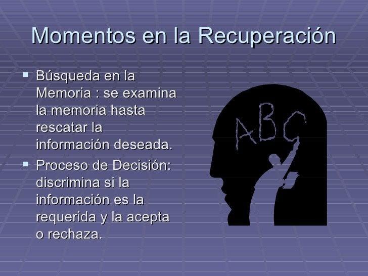 Momentos en la Recuperación <ul><li>Búsqueda en la Memoria : se examina la memoria hasta rescatar la información deseada. ...