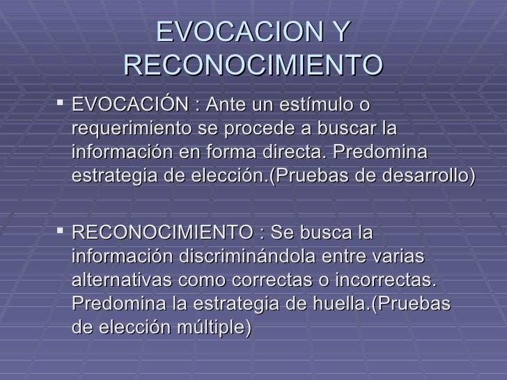 EVOCACION Y RECONOCIMIENTO <ul><ul><li>EVOCACIÓN : Ante un estímulo o requerimiento se procede a buscar la información en ...
